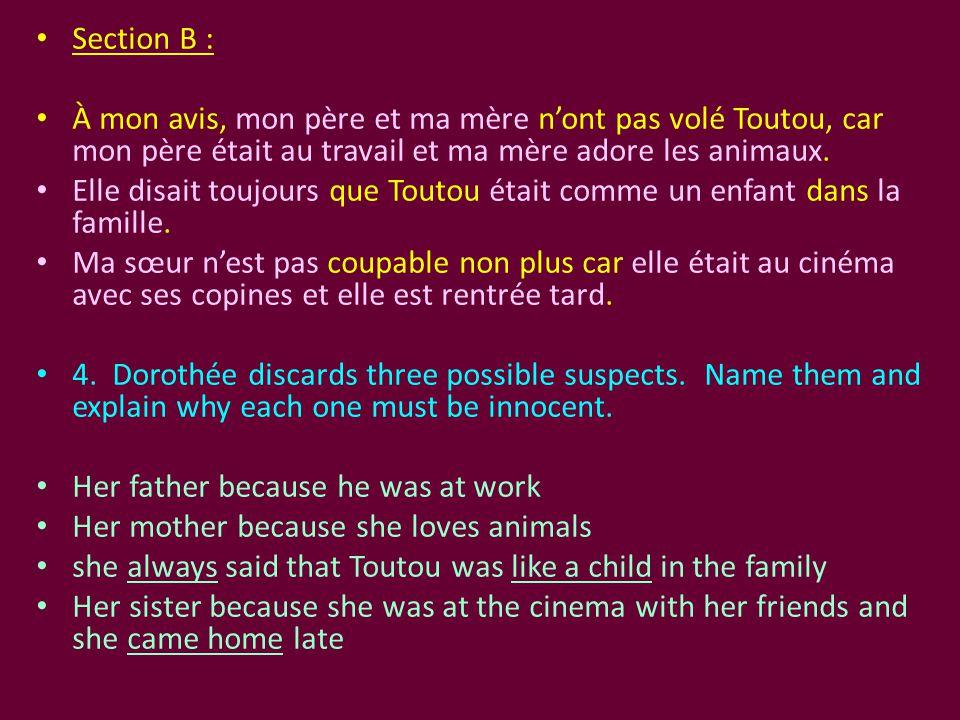 Section B : À mon avis, mon père et ma mère n'ont pas volé Toutou, car mon père était au travail et ma mère adore les animaux. Elle disait toujours qu