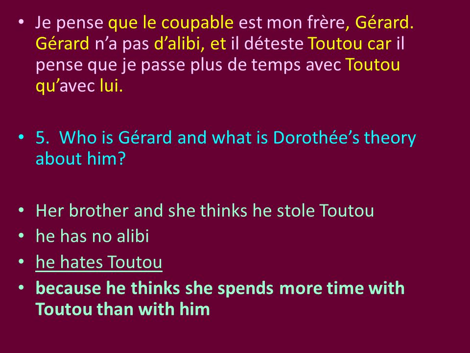 Je pense que le coupable est mon frère, Gérard. Gérard n'a pas d'alibi, et il déteste Toutou car il pense que je passe plus de temps avec Toutou qu'av