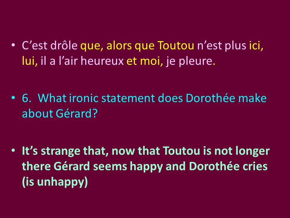 C'est drôle que, alors que Toutou n'est plus ici, lui, il a l'air heureux et moi, je pleure. 6. What ironic statement does Dorothée make about Gérard?