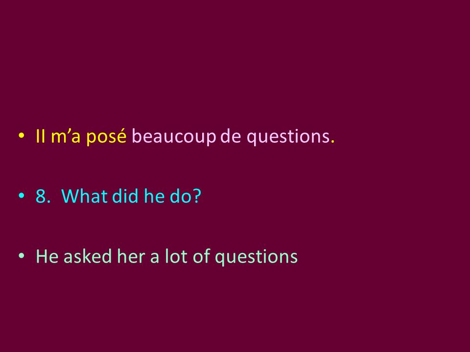 II m'a posé beaucoup de questions. 8. What did he do? He asked her a lot of questions