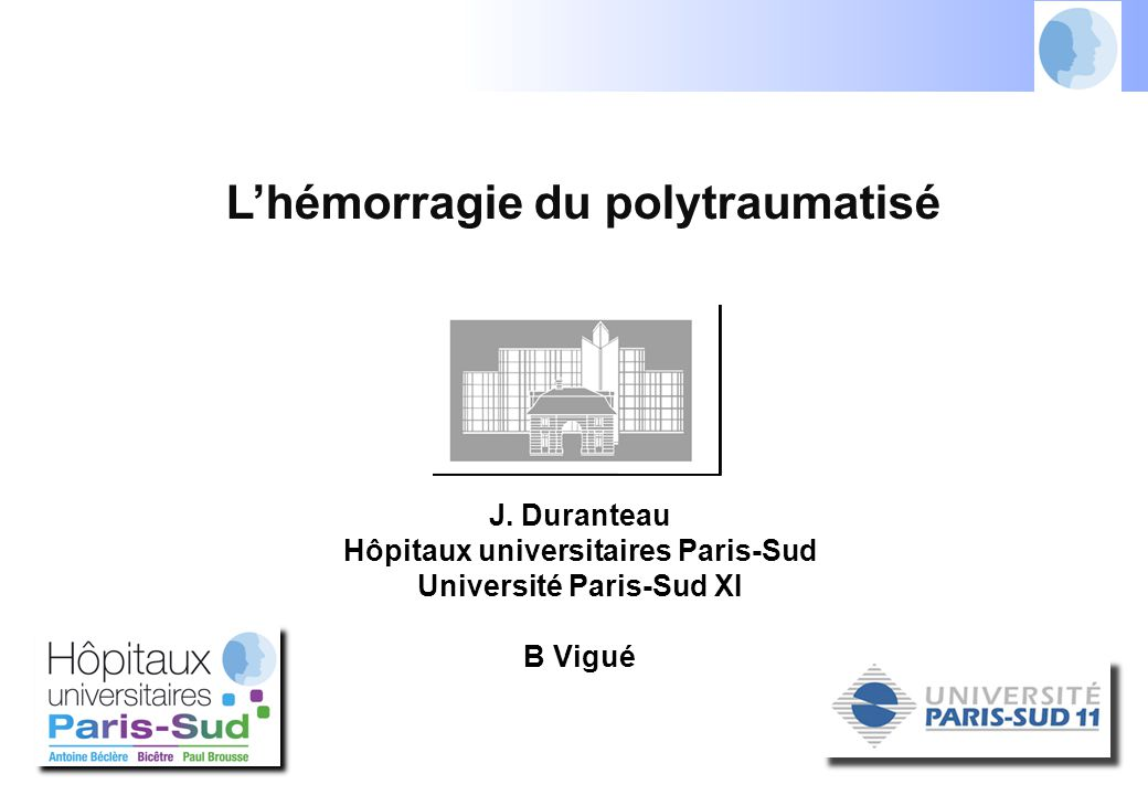 L'hémorragie du polytraumatisé J. Duranteau Hôpitaux universitaires Paris-Sud Université Paris-Sud XI B Vigué