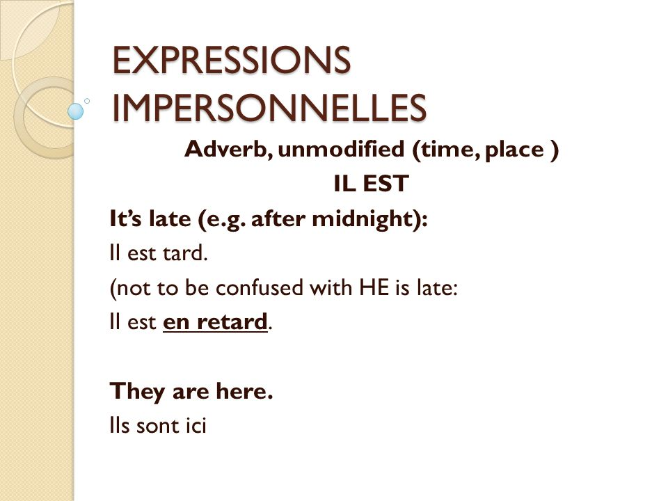 EXPRESSIONS IMPERSONNELLES Adverb, unmodified (time, place ) IL EST It's late (e.g.