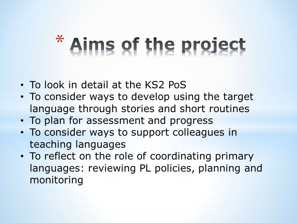 To look in detail at the oracy and literacy objectives in the KS2 PoS To draw parallels with the KS2 Framework for Languages To illustrate how these objectives might translate into teaching activities in different year groups