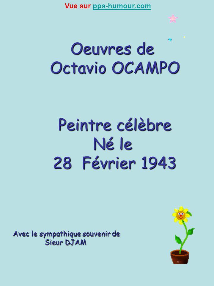Oeuvres de Octavio OCAMPO Peintre célèbre Né le 28 Février 1943 Avec le sympathique souvenir de Sieur DJAM Sieur DJAM Vue sur pps-humour.compps-humour