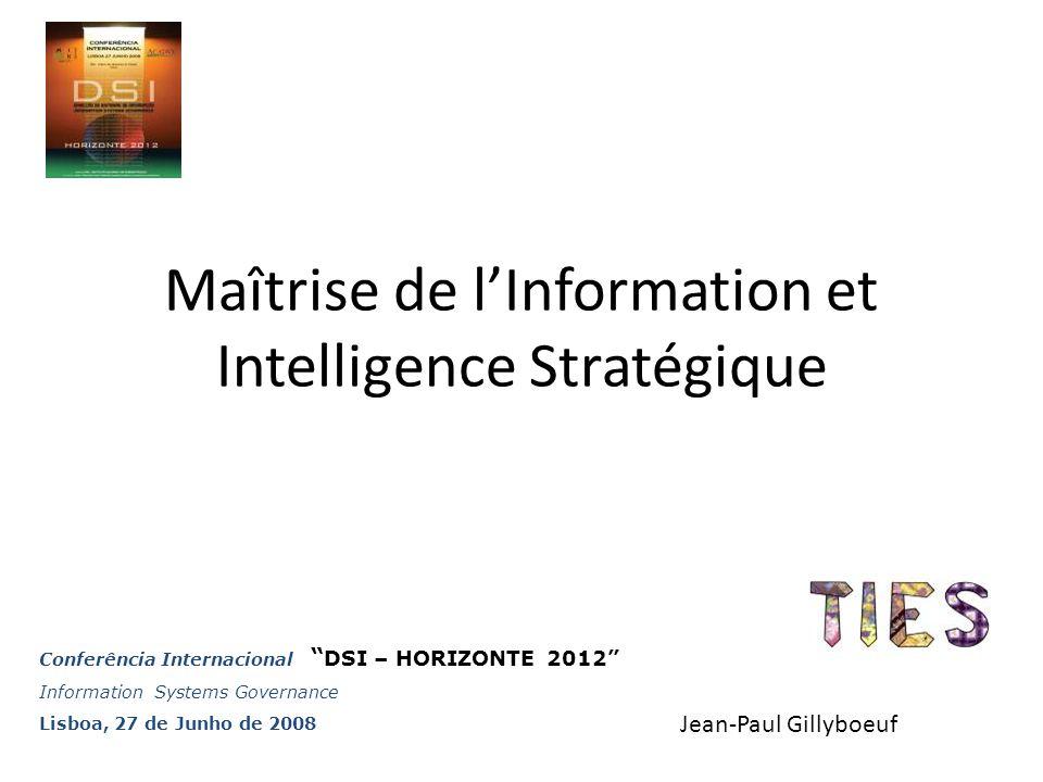 Maîtrise de l'Information et Intelligence Stratégique Jean-Paul Gillyboeuf Conferência Internacional DSI – HORIZONTE 2012 Information Systems Governance Lisboa, 27 de Junho de 2008