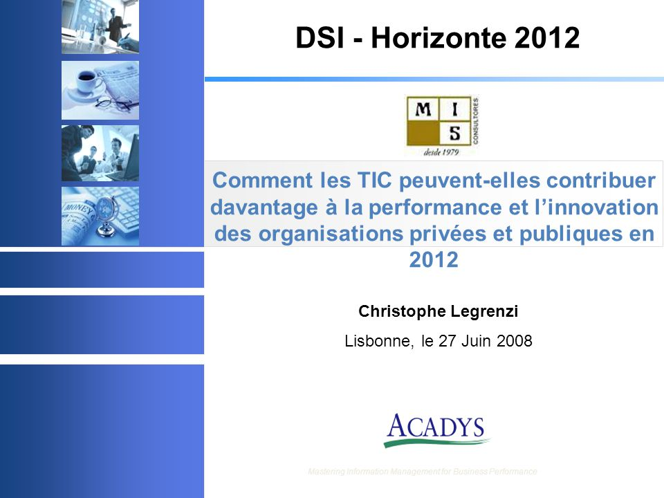© 2003 Acadys - all rights reserved Mastering Information Management for Business Performance Comment les TIC peuvent-elles contribuer davantage à la performance et l'innovation des organisations privées et publiques en 2012 Christophe Legrenzi Lisbonne, le 27 Juin 2008 DSI - Horizonte 2012