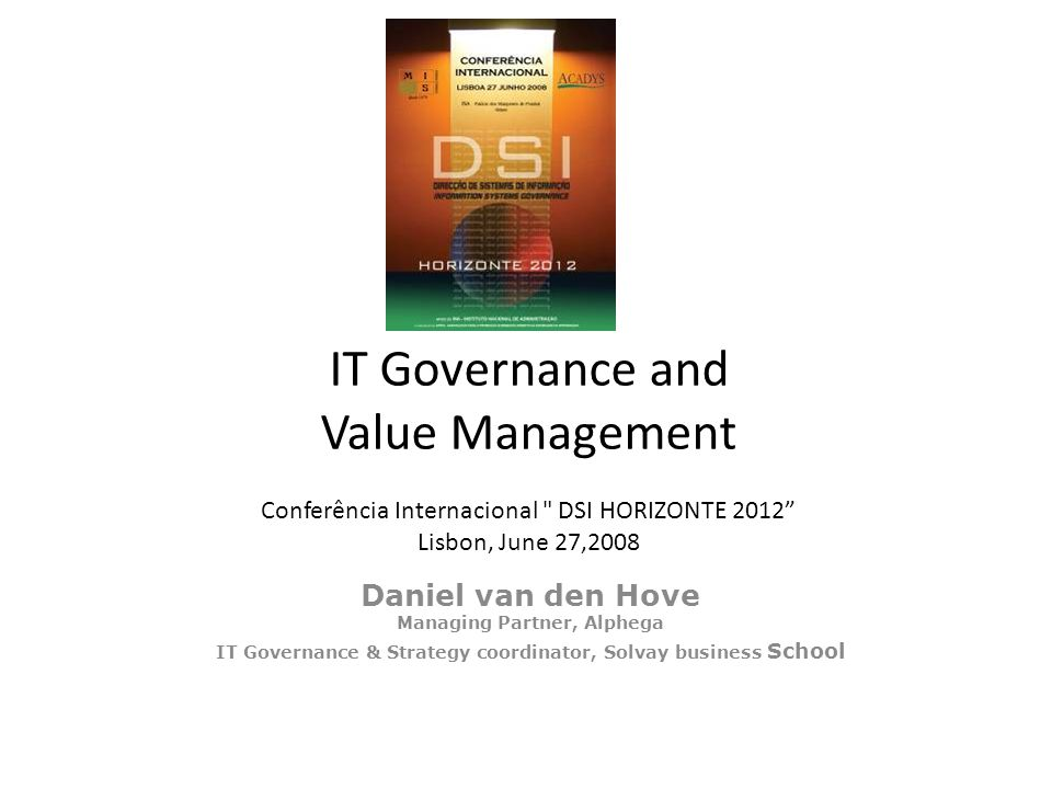 IT Governance and Value Management Conferência Internacional DSI HORIZONTE 2012 Lisbon, June 27,2008 Daniel van den Hove Managing Partner, Alphega IT Governance & Strategy coordinator, Solvay business School
