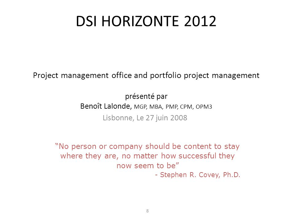 DSI HORIZONTE 2012 Project management office and portfolio project management présenté par Benoît Lalonde, MGP, MBA, PMP, CPM, OPM3 Lisbonne, Le 27 juin 2008 8 No person or company should be content to stay where they are, no matter how successful they now seem to be - Stephen R.
