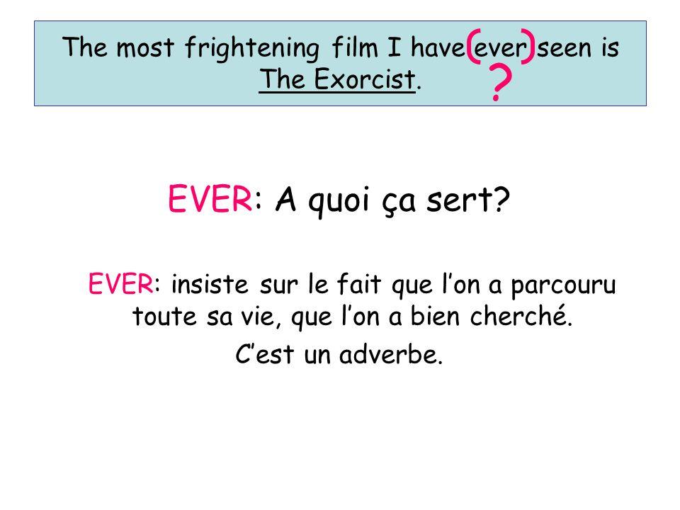 The most frightening film I have ever seen is The Exorcist. ? EVER: A quoi ça sert? EVER: insiste sur le fait que l'on a parcouru toute sa vie, que l'