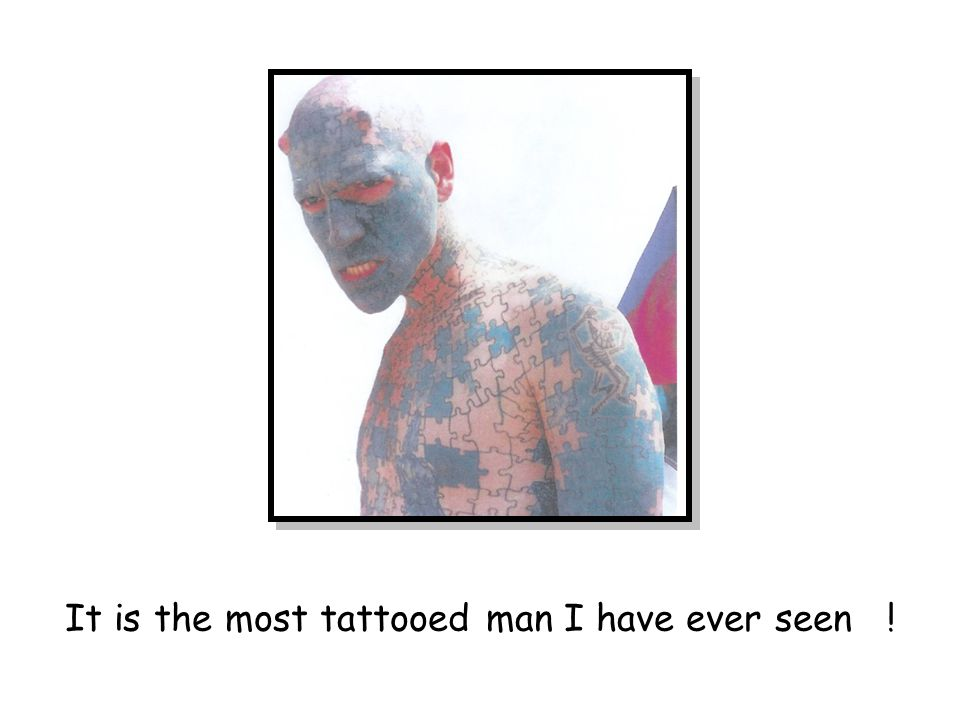 It is the most tattooed man I have ever seen !