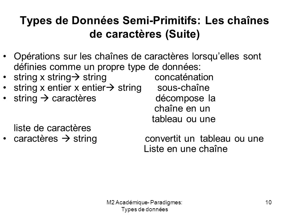 M2 Académique- Paradigmes: Types de données 10 Types de Données Semi-Primitifs: Les chaînes de caractères (Suite) Opérations sur les chaînes de caractères lorsqu'elles sont définies comme un propre type de données: string x string  string concaténation string x entier x entier  string sous-chaîne string  caractères décompose la.