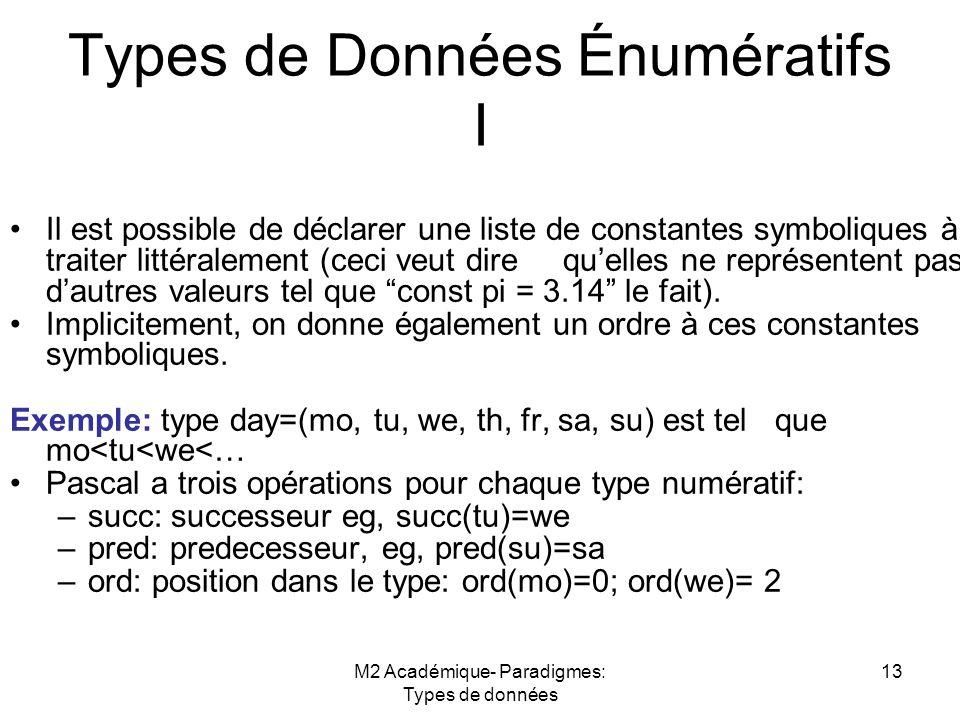 M2 Académique- Paradigmes: Types de données 13 Types de Données Énumératifs I Il est possible de déclarer une liste de constantes symboliques à traiter littéralement (ceci veut dire qu'elles ne représentent pas d'autres valeurs tel que const pi = 3.14 le fait).