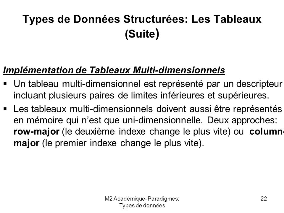 M2 Académique- Paradigmes: Types de données 22 Types de Données Structurées: Les Tableaux (Suite ) Implémentation de Tableaux Multi-dimensionnels  Un tableau multi-dimensionnel est représenté par un descripteur incluant plusieurs paires de limites inférieures et supérieures.