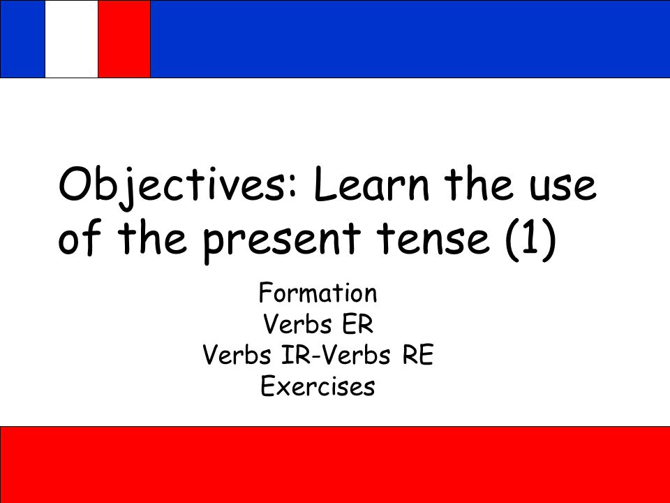 Objectives: Learn the use of the present tense (1) Formation Verbs ER Verbs IR-Verbs RE Exercises