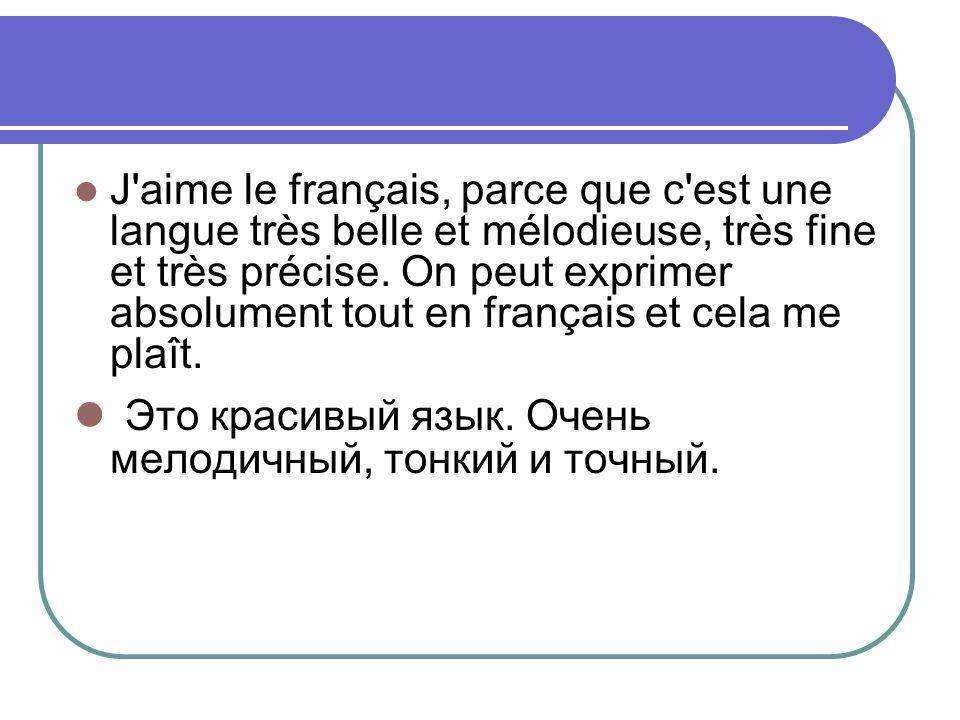 J'aime le français, parce que c'est une langue très belle et mélodieuse, très fine et très précise. On peut exprimer absolument tout en français et ce