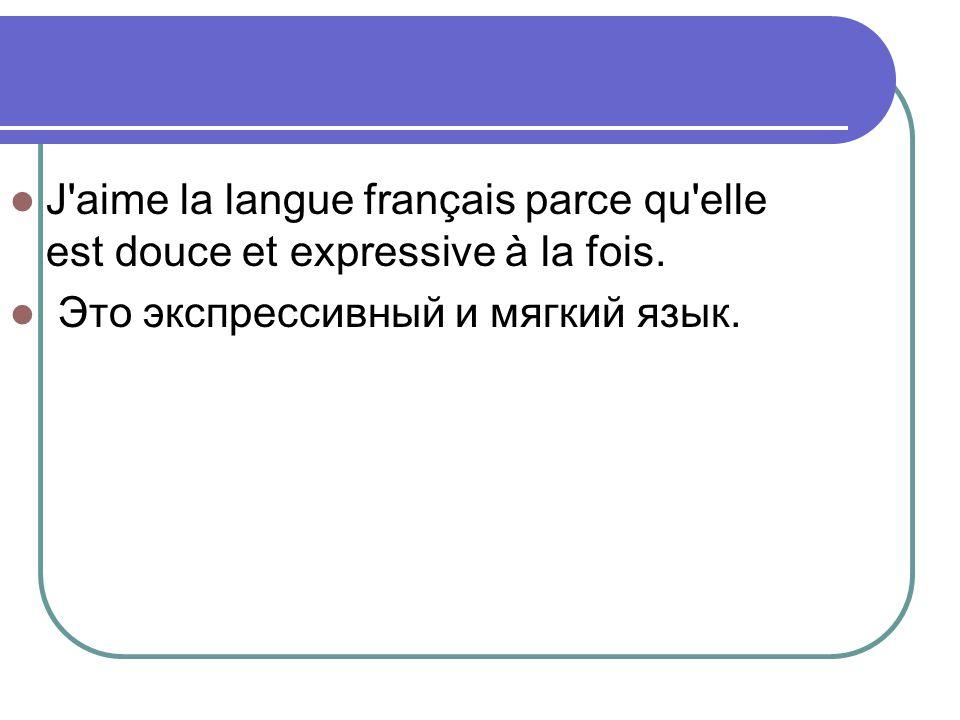 J'aime la langue français parce qu'elle est douce et expressive à la fois. Это экспрессивный и мягкий язык.