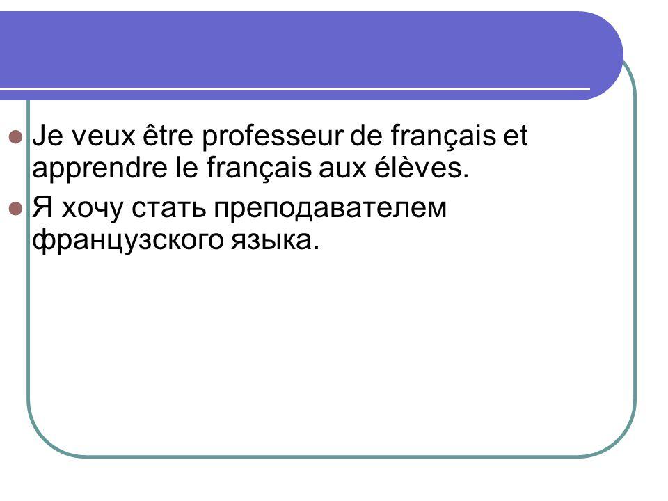 Je veux être professeur de français et apprendre le français aux élèves.