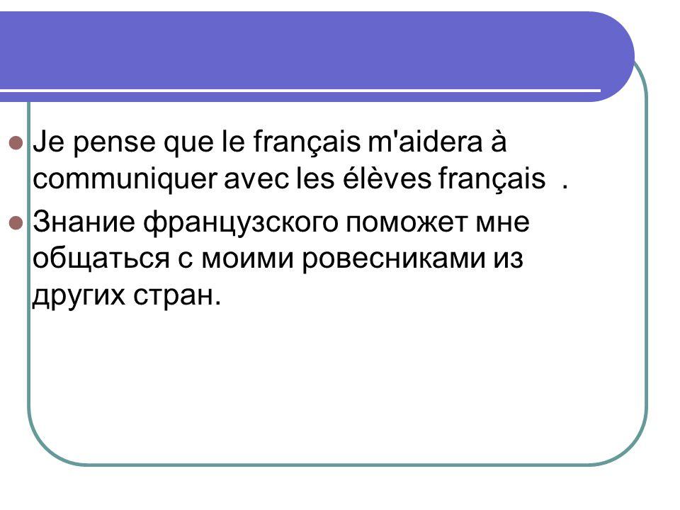 Je pense que le français m'aidera à communiquer avec les élèves français. Знание французского поможет мне общаться с моими ровесниками из других стран