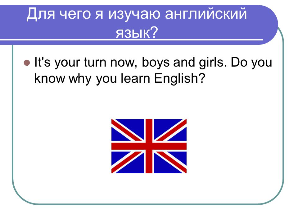 Для чего я изучаю английский язык? It's your turn now, boys and girls. Do you know why you learn English?