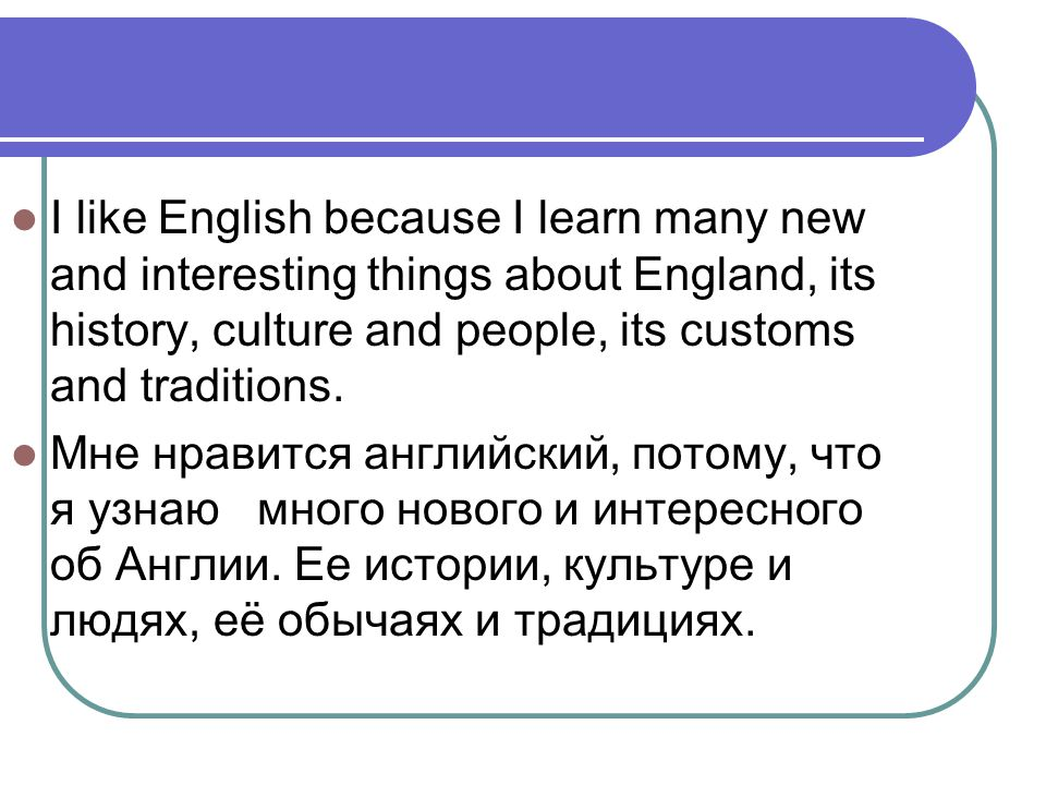 I like English because I learn many new and interesting things about England, its history, culture and people, its customs and traditions.