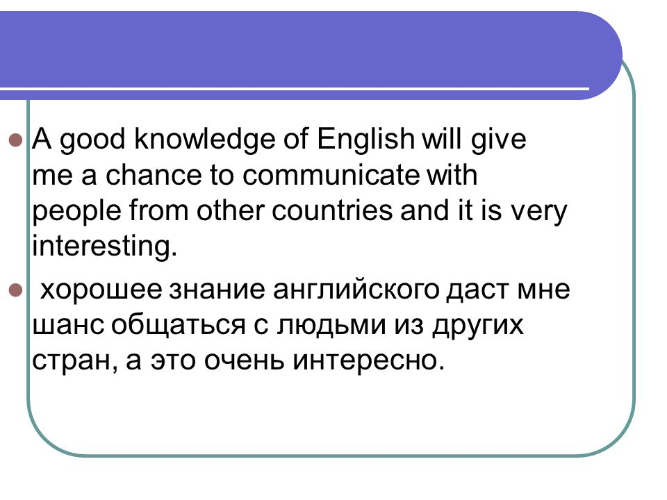 A good knowledge of English will give me a chance to communicate with people from other countries and it is very interesting. хорошее знание английско