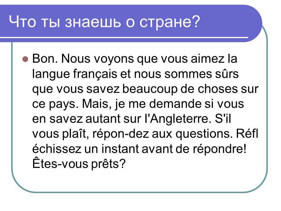 Что ты знаешь о стране? Bon. Nous voyons que vous aimez la langue français et nous sommes sûrs que vous savez beaucoup de choses sur ce pays. Mais, je