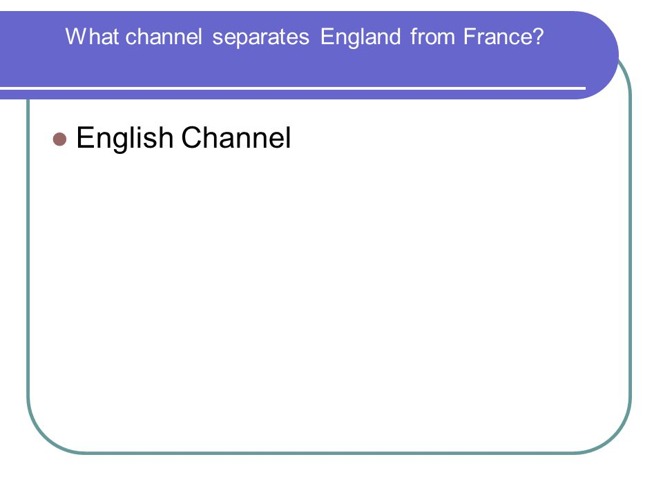 What channel separates England from France? English Channel