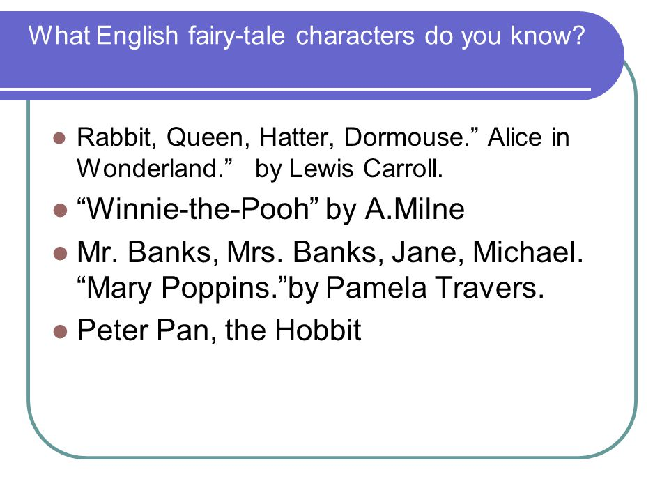 "What English fairy-tale characters do you know? Rabbit, Queen, Hatter, Dormouse."" Alice in Wonderland."" by Lewis Carroll. ""Winnie-the-Pooh"" by A.Milne"