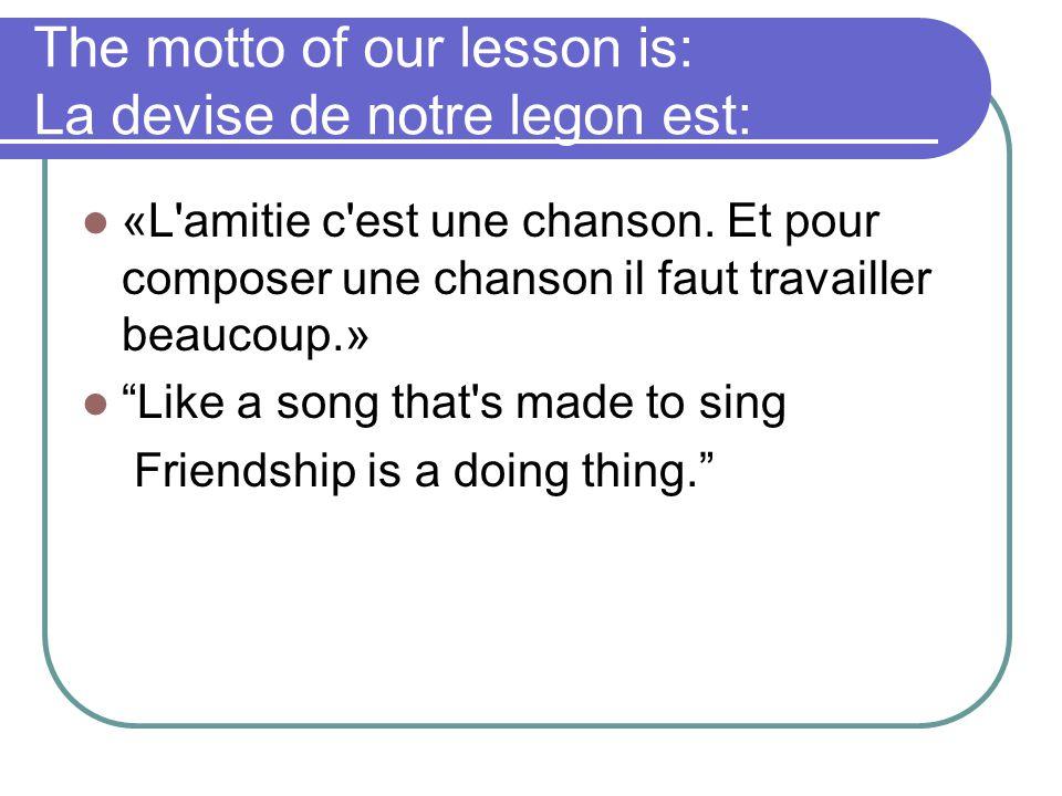 """The motto of our lesson is: La devise de notre legon est: «L'amitie c'est une chanson. Et pour composer une chanson il faut travailler beaucoup.» """"Lik"""