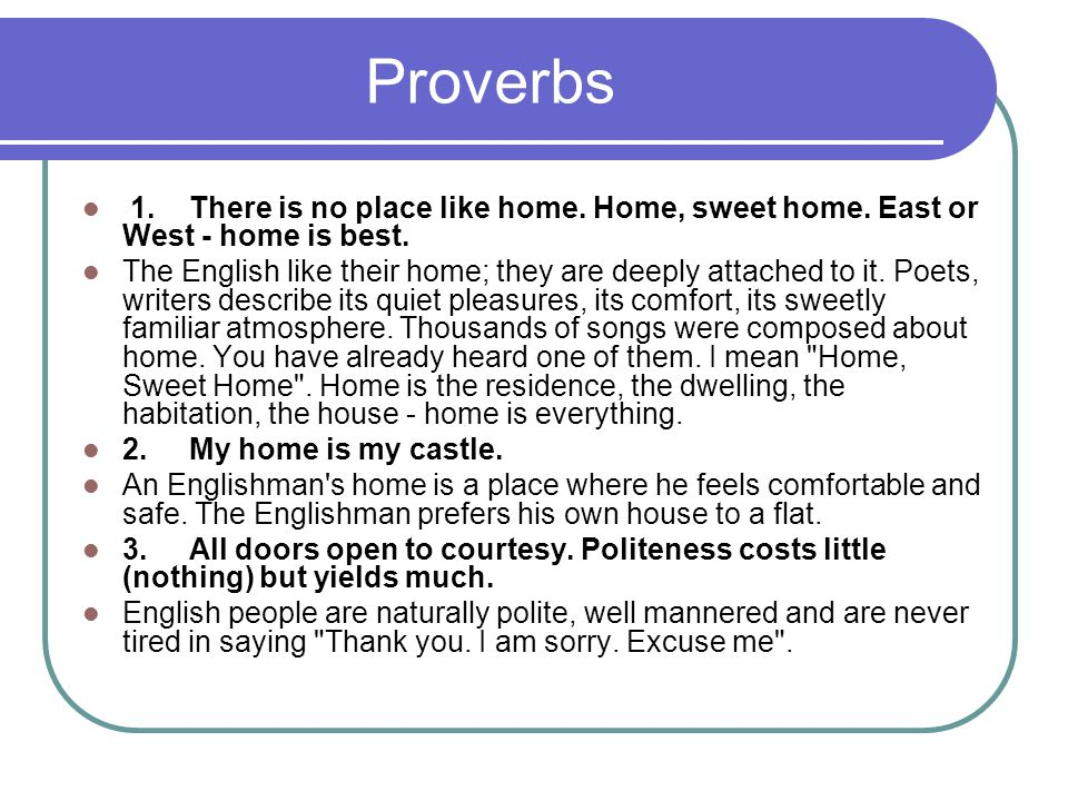 Proverbs 1.There is no place like home. Home, sweet home.