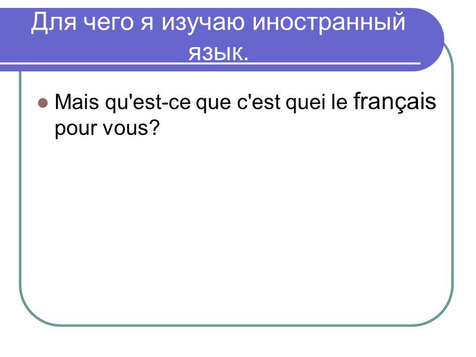 Для чего я изучаю иностранный язык. Mais qu'est-ce que c'est quei le français pour vous?