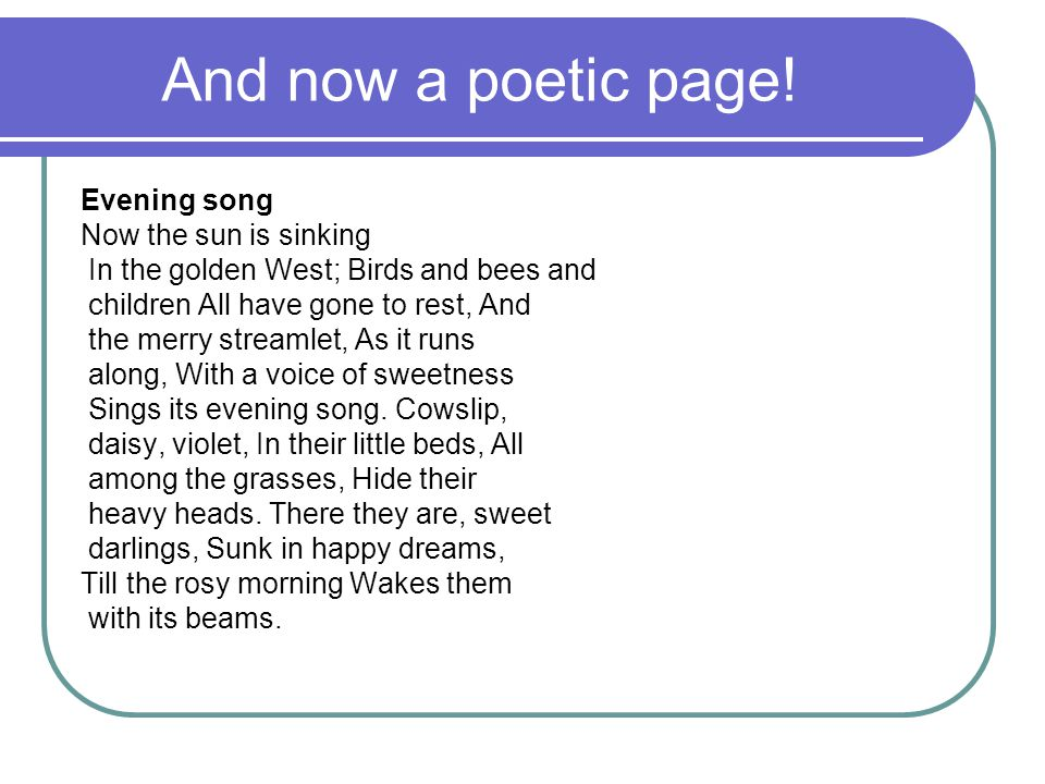 And now a poetic page! Evening song Now the sun is sinking In the golden West; Birds and bees and children All have gone to rest, And the merry stream