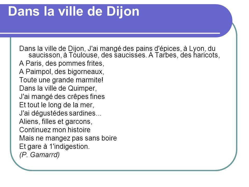 Dans la ville de Dijon Dans la ville de Dijon, J'ai mangé des pains d'épices, à Lyon, du saucisson, à Toulouse, des saucisses. A Tarbes, des haricots,