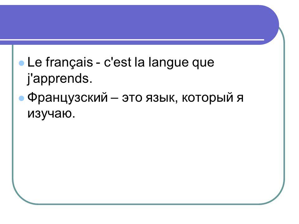Le français - c'est la langue que j'apprends. Французский – это язык, который я изучаю.
