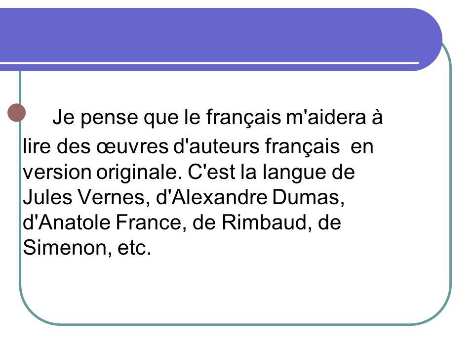 Je pense que le français m'aidera à lire des œuvres d'auteurs français en version originale. C'est la langue de Jules Vernes, d'Alexandre Dumas, d'Ana