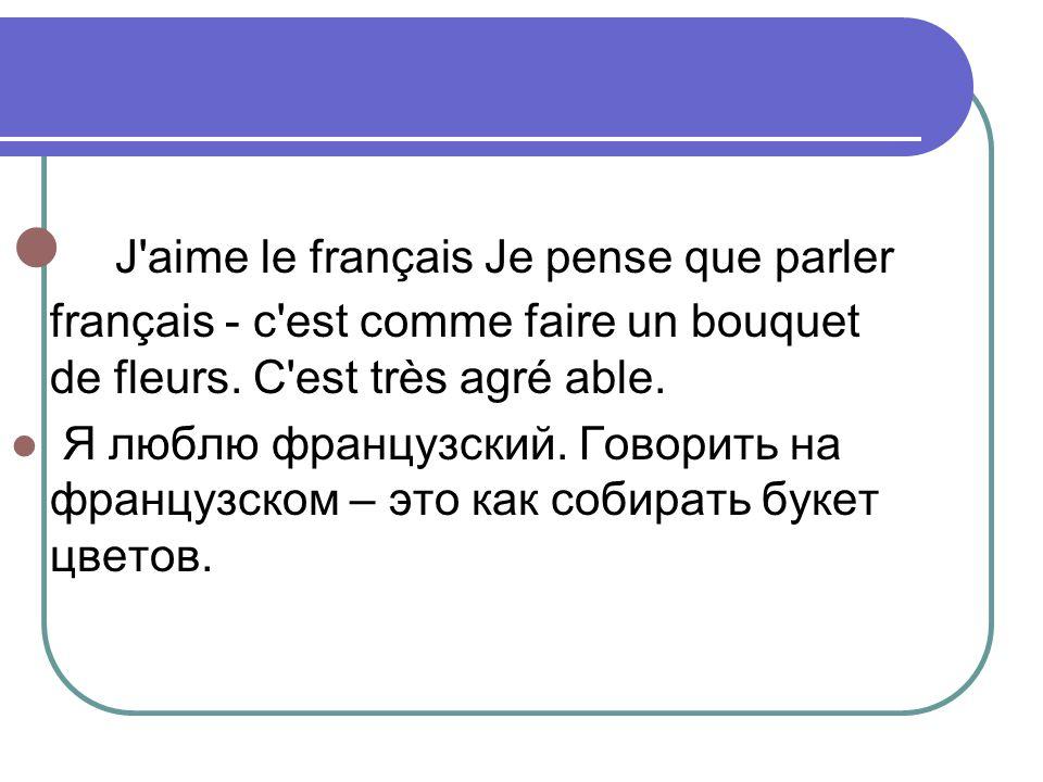 J'aime le français Je pense que parler français - c'est comme faire un bouquet de fleurs. C'est très agré able. Я люблю французский. Говорить на франц