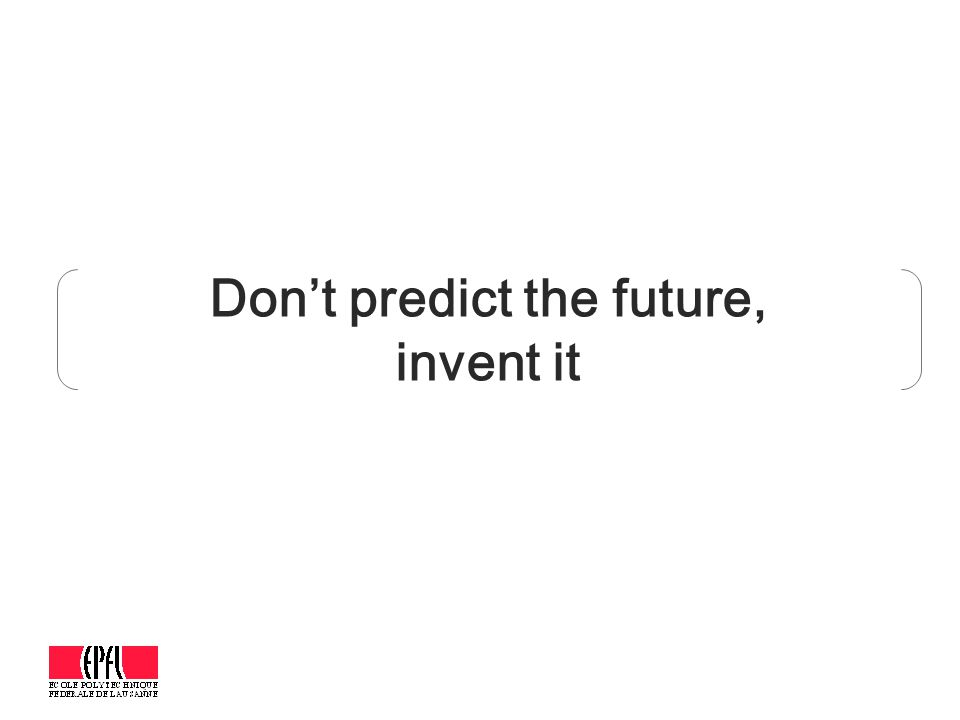 Don't predict the future, invent it