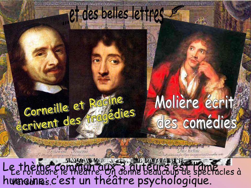 Le roi adore le théâtre. On donne beaucoup de spectacles à Versailles. Le thème commun aux 3 auteurs est l'âme humaine: c'est un théâtre psychologique