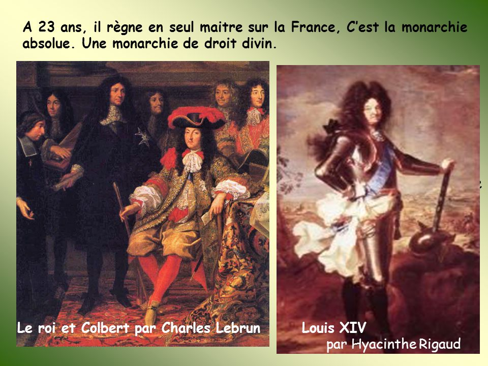 A 23 ans, il règne en seul maitre sur la France, C'est la monarchie absolue. Une monarchie de droit divin. Il choisit des ministres compétents: Colber