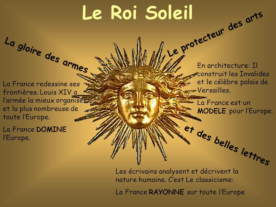 Le Roi Soleil La gloire des armes Le protecteur des arts et des belles lettres La France redessine ses frontières. Louis XIV a l'armée la mieux organi