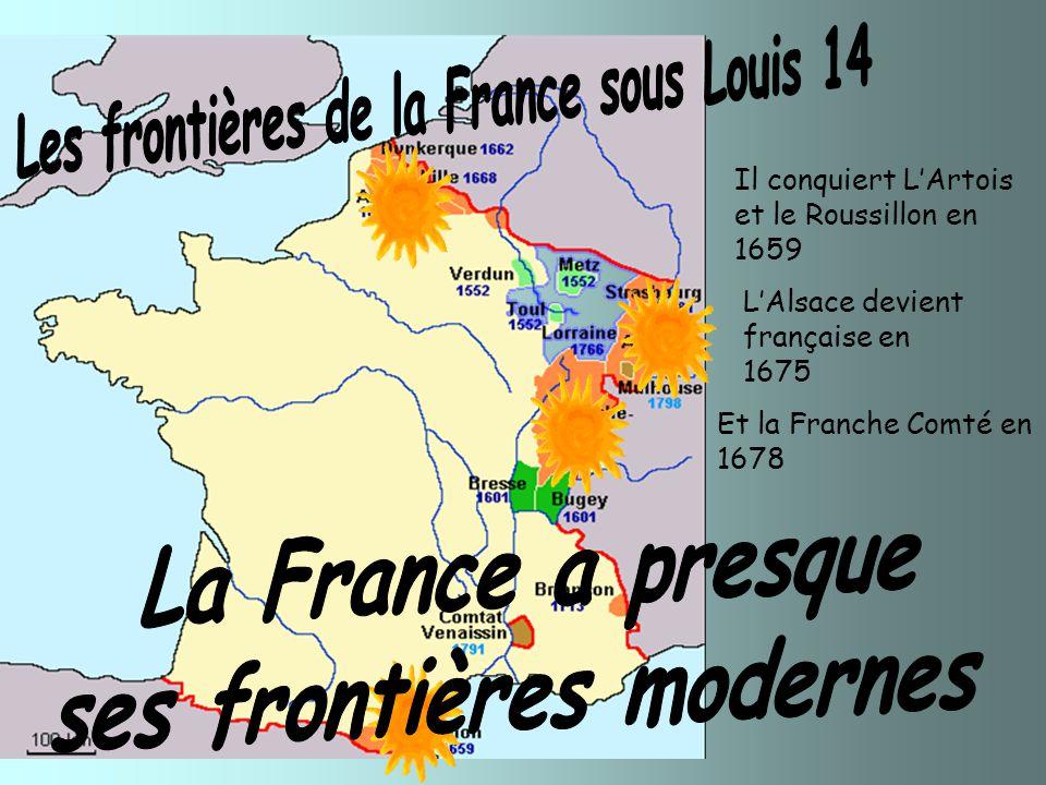 Et la Franche Comté en 1678 L'Alsace devient française en 1675 Il conquiert L'Artois et le Roussillon en 1659