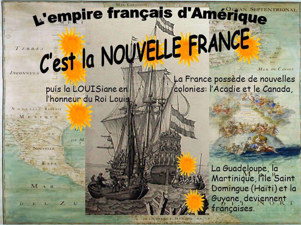 La France possède de nouvelles colonies: l'Acadie et le Canada, La Guadeloupe, la Martinique, l'île Saint Domingue (Haïti) et la Guyane, deviennent fr