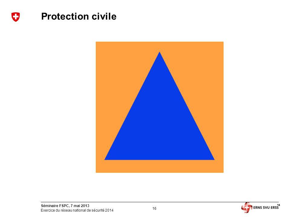 16 Séminaire FSPC, 7 mai 2013 Exercice du réseau national de sécurité 2014 Protection civile