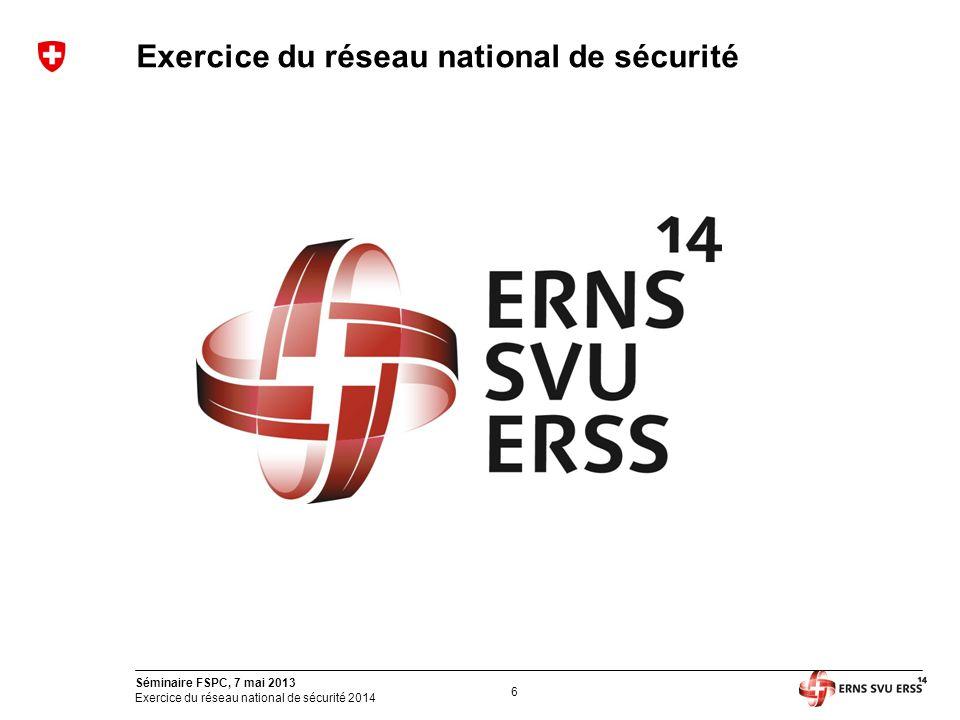 6 Séminaire FSPC, 7 mai 2013 Exercice du réseau national de sécurité 2014 Exercice du réseau national de sécurité