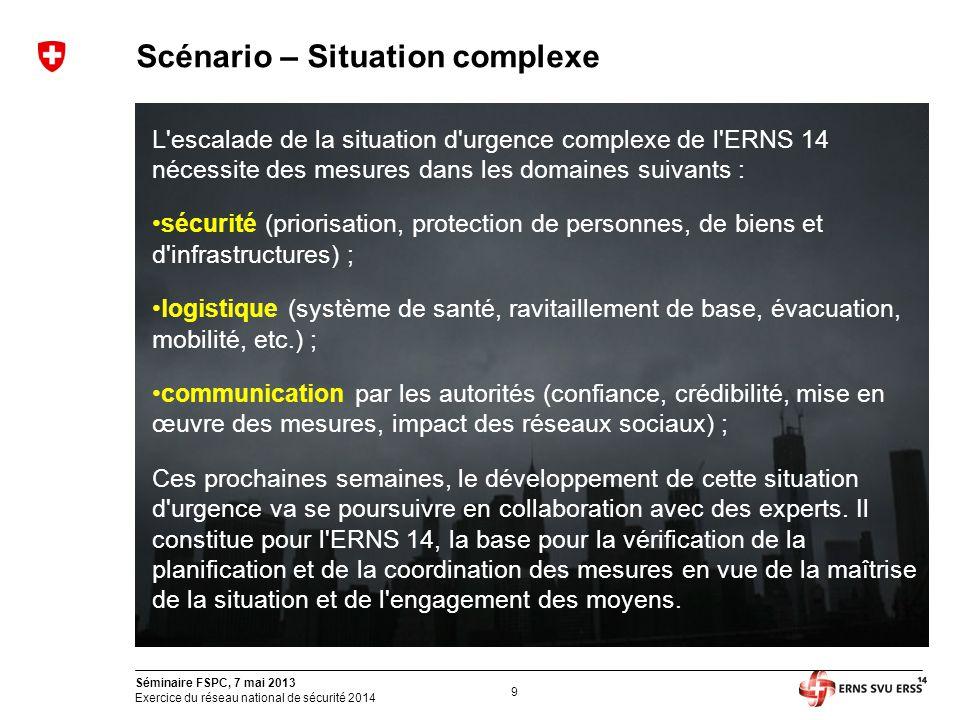 9 Séminaire FSPC, 7 mai 2013 Exercice du réseau national de sécurité 2014 Scénario – Situation complexe L'escalade de la situation d'urgence complexe