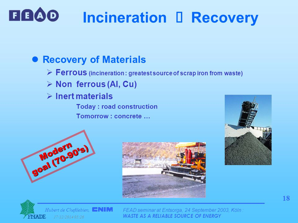 Hubert de Chefdebien, 17/12/2014 05:28 FEAD seminar at Entsorga, 24 September 2003, Köln : WASTE AS A RELIABLE SOURCE OF ENERGY 18 Incineration  Recovery lRecovery of Materials  Ferrous (incineration : greatest source of scrap iron from waste)  Non ferrous (Al, Cu)  Inert materials Today : road construction Tomorrow : concrete … Modern goal (70-90's)