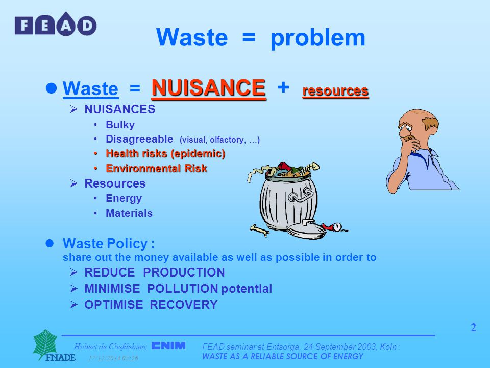 Hubert de Chefdebien, 17/12/2014 05:28 FEAD seminar at Entsorga, 24 September 2003, Köln : WASTE AS A RELIABLE SOURCE OF ENERGY 2 Waste = problem NUISANCE resources lWaste = NUISANCE + resources  NUISANCES Bulky Disagreeable (visual, olfactory, …) Health risks (epidemic)Health risks (epidemic) Environmental RiskEnvironmental Risk  Resources Energy Materials lWaste Policy : share out the money available as well as possible in order to  REDUCE PRODUCTION  MINIMISE POLLUTION potential  OPTIMISE RECOVERY