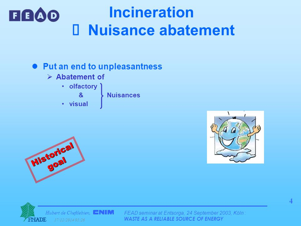 Hubert de Chefdebien, 17/12/2014 05:28 FEAD seminar at Entsorga, 24 September 2003, Köln : WASTE AS A RELIABLE SOURCE OF ENERGY 4 Incineration  Nuisance abatement lPut an end to unpleasantness  Abatement of olfactory & Nuisances visual Historical goal