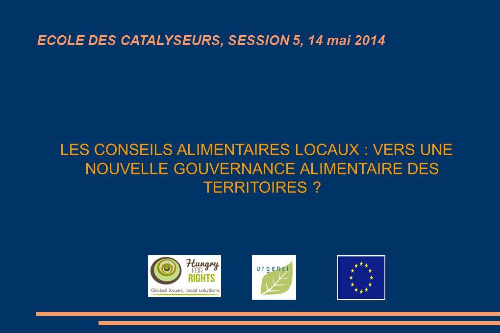 ECOLE DES CATALYSEURS, SESSION 5, 14 mai 2014 LES CONSEILS ALIMENTAIRES LOCAUX : VERS UNE NOUVELLE GOUVERNANCE ALIMENTAIRE DES TERRITOIRES