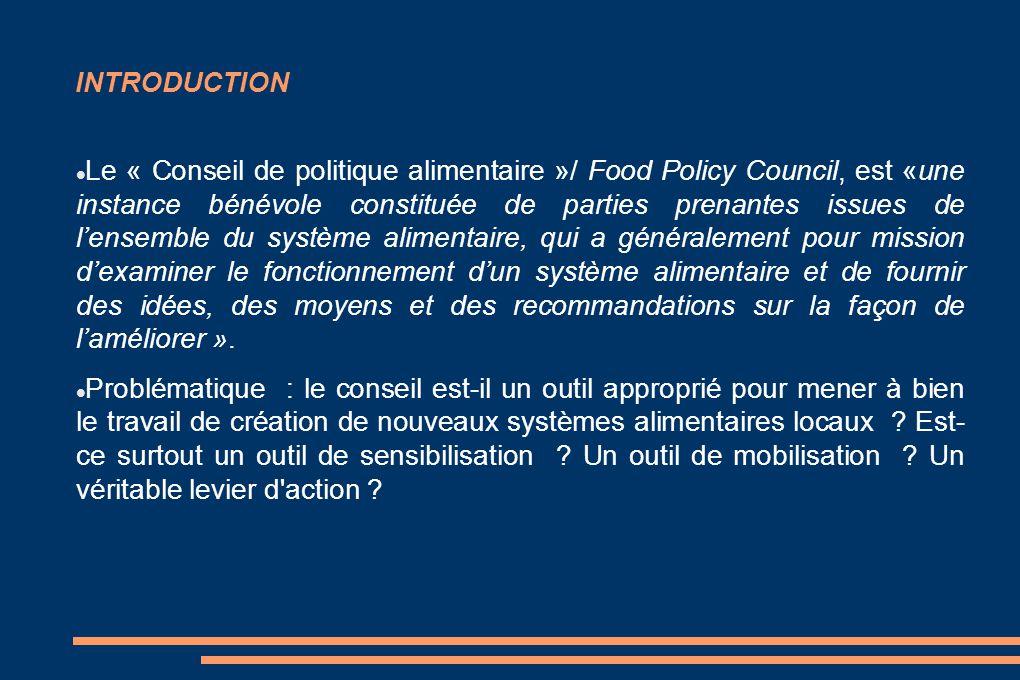 INTRODUCTION Le « Conseil de politique alimentaire »/ Food Policy Council, est «une instance bénévole constituée de parties prenantes issues de l'ensemble du système alimentaire, qui a généralement pour mission d'examiner le fonctionnement d'un système alimentaire et de fournir des idées, des moyens et des recommandations sur la façon de l'améliorer ».